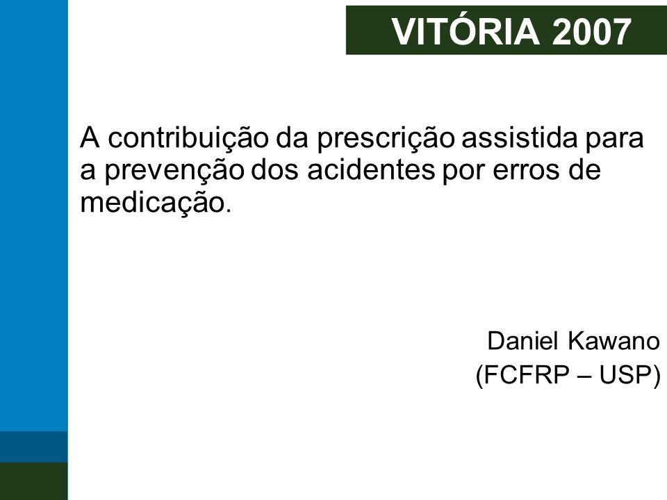 VITÓRIA 2007 A contribuição da prescrição assistida para a prevenção dos acidentes por erros de medicação. Daniel Kawano (FCFRP – USP)