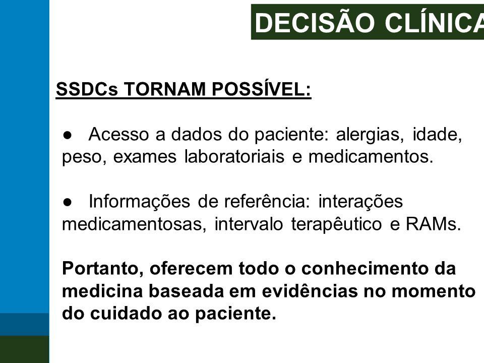 DECISÃO CLÍNICA SSDCs TORNAM POSSÍVEL: ● Acesso a dados do paciente: alergias, idade, peso, exames laboratoriais e medicamentos. ● Informações de refe