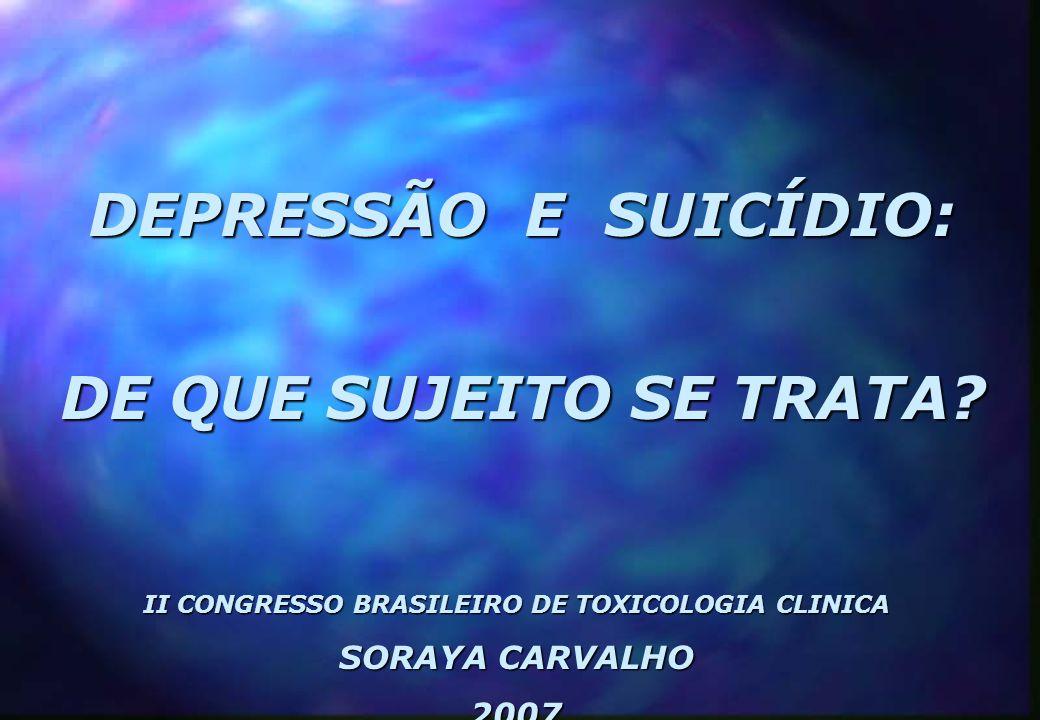 DEPRESSÃO E SUICÍDIO: DE QUE SUJEITO SE TRATA? II CONGRESSO BRASILEIRO DE TOXICOLOGIA CLINICA SORAYA CARVALHO 2007
