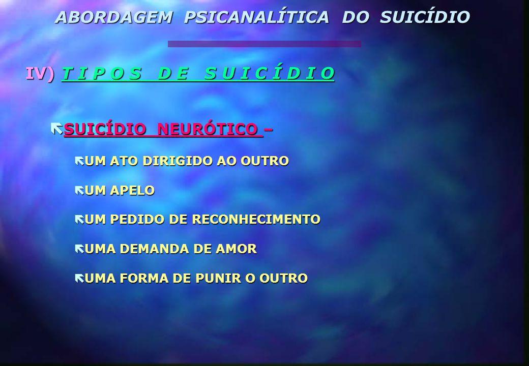 IV) T I P O S D E S U I C Í D I O  SUICÍDIO NEURÓTICO –  UM ATO DIRIGIDO AO OUTRO  UM APELO  UM PEDIDO DE RECONHECIMENTO  UMA DEMANDA DE AMOR  U