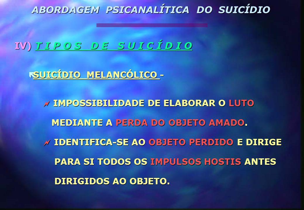 IV) T I P O S D E S U I C Í D I O  SUICÍDIO MELANCÓLICO -  IMPOSSIBILIDADE DE ELABORAR O LUTO MEDIANTE A PERDA DO OBJETO AMADO. MEDIANTE A PERDA DO