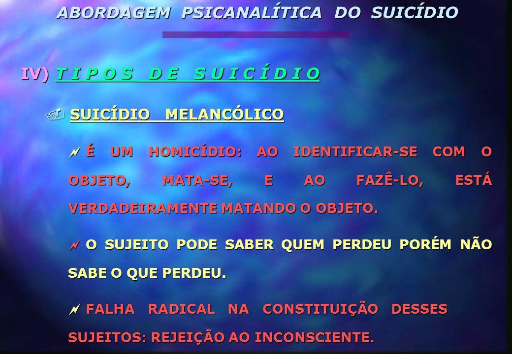 IV) T I P O S D E S U I C Í D I O. SUICÍDIO MELANCÓLICO  É UM HOMICÍDIO: AO IDENTIFICAR-SE COM O OBJETO, MATA-SE, E AO FAZÊ-LO, ESTÁ VERDADEIRAMENTE