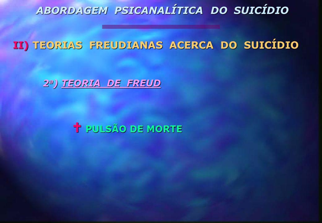 2 a ) TEORIA DE FREUD  PULSÃO DE MORTE. II) TEORIAS FREUDIANAS ACERCA DO SUICÍDIO ABORDAGEM PSICANALÍTICA DO SUICÍDIO