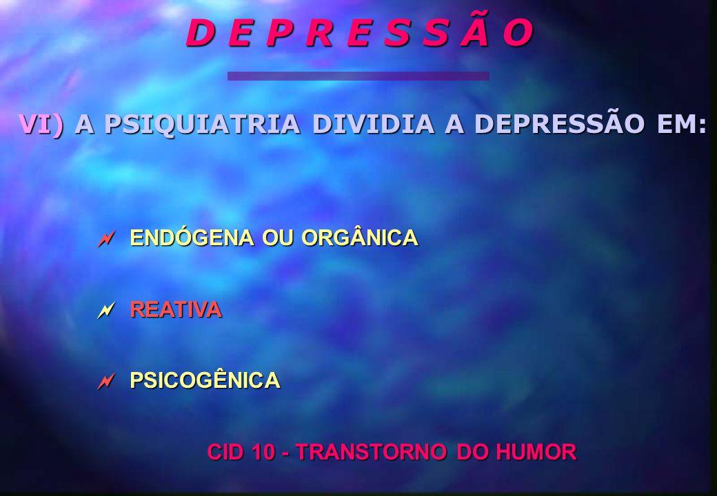  ENDÓGENA OU ORGÂNICA  REATIVA  PSICOGÊNICA CID 10 - TRANSTORNO DO HUMOR VI) A PSIQUIATRIA DIVIDIA A DEPRESSÃO EM: D E P R E S S Ã O