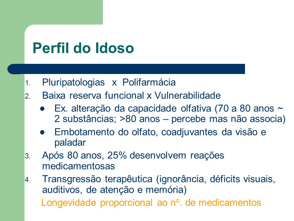 Perfil do Idoso 1. Pluripatologias x Polifarmácia 2. Baixa reserva funcional x Vulnerabilidade Ex. alteração da capacidade olfativa (70 a 80 anos ~ 2