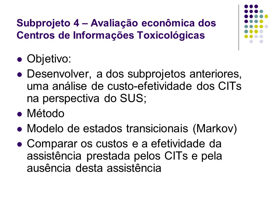 Subprojeto 4 – Avaliação econômica dos Centros de Informações Toxicológicas Objetivo: Desenvolver, a dos subprojetos anteriores, uma análise de custo-
