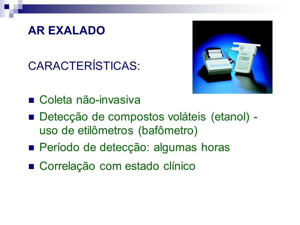 AR EXALADO CARACTERÍSTICAS: Coleta não-invasiva Detecção de compostos voláteis (etanol) - uso de etilômetros (bafômetro) Período de detecção: algumas