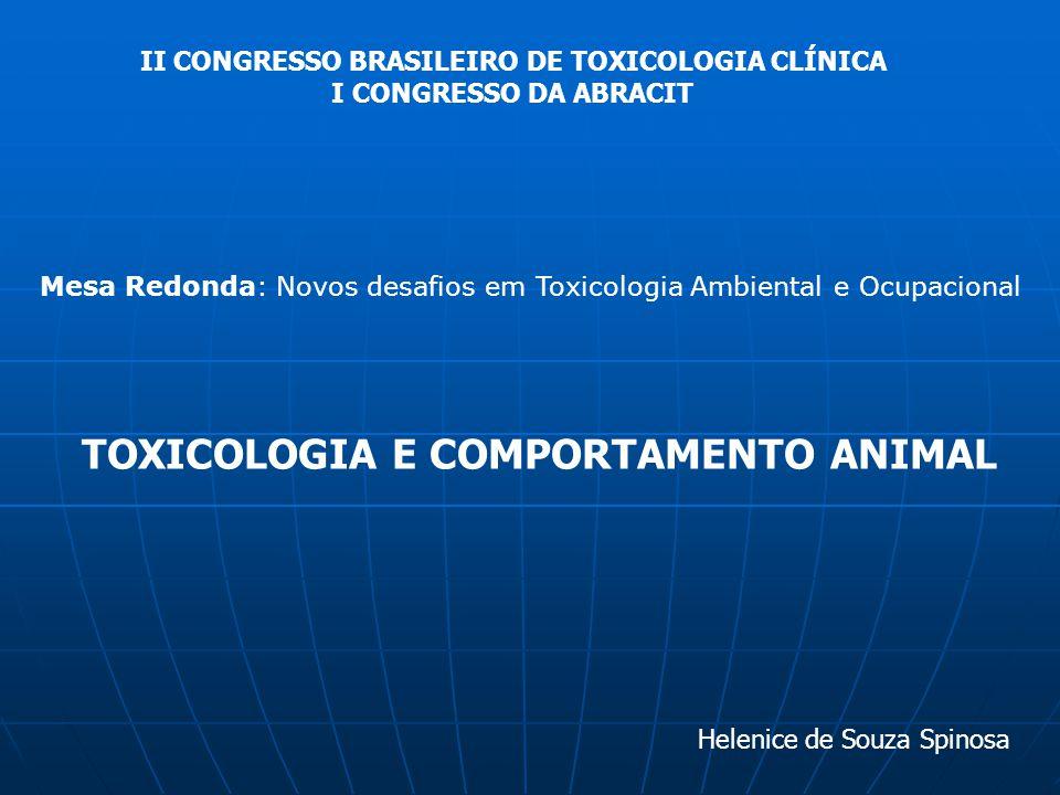 TOXICOLOGIA E COMPORTAMENTO ANIMAL II CONGRESSO BRASILEIRO DE TOXICOLOGIA CLÍNICA I CONGRESSO DA ABRACIT Helenice de Souza Spinosa Mesa Redonda: Novos