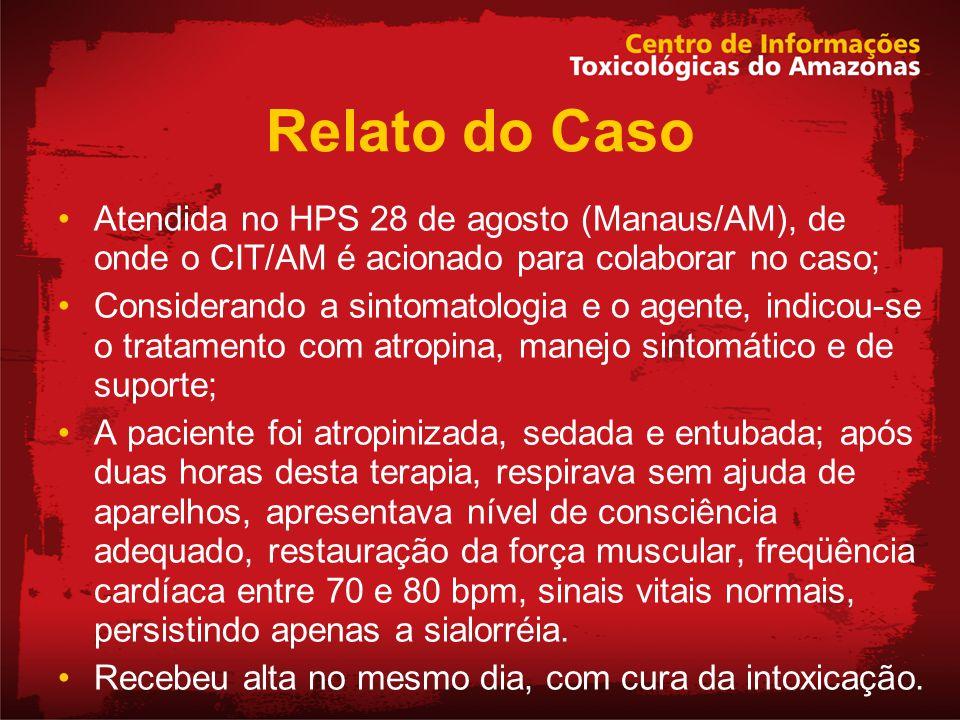 Relato do Caso Atendida no HPS 28 de agosto (Manaus/AM), de onde o CIT/AM é acionado para colaborar no caso; Considerando a sintomatologia e o agente,