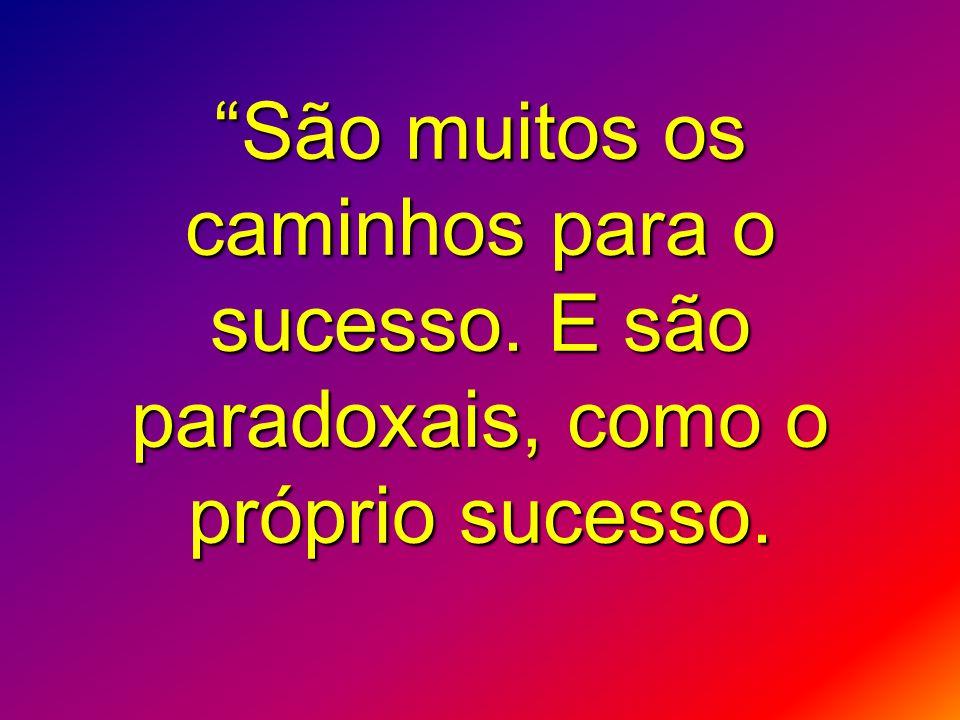 """""""São muitos os caminhos para o sucesso. E são paradoxais, como o próprio sucesso."""