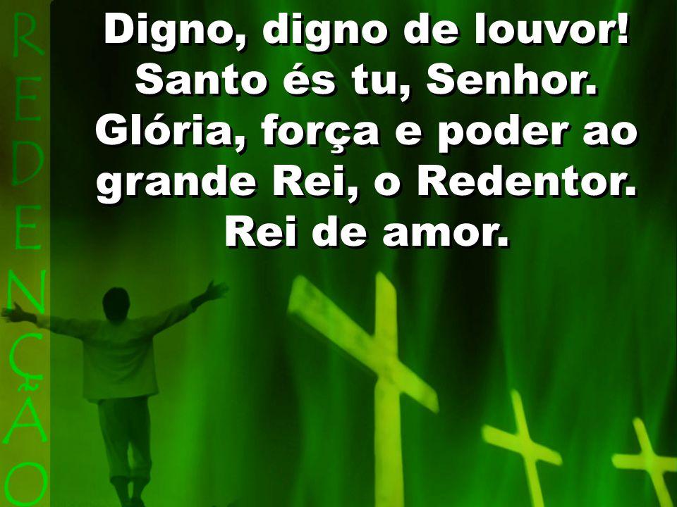 Ao bendito Redentor Jesus, que por mim sofreu ingratidão, Poderoso, sim, mas sofreu na cruz, a Ele sempre todo o meu louvor.