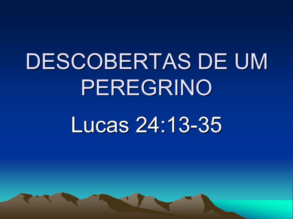 DESCOBERTAS DE UM PEREGRINO Lucas 24:13-35