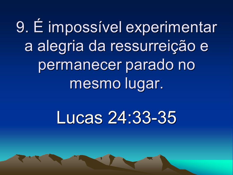 9. É impossível experimentar a alegria da ressurreição e permanecer parado no mesmo lugar. Lucas 24:33-35