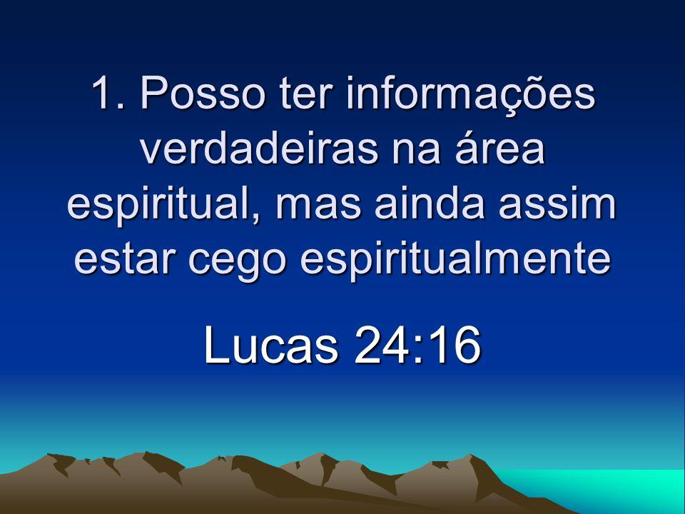 1. Posso ter informações verdadeiras na área espiritual, mas ainda assim estar cego espiritualmente Lucas 24:16