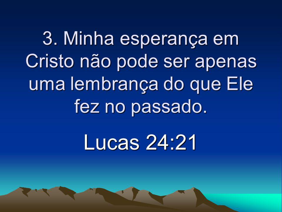 3. Minha esperança em Cristo não pode ser apenas uma lembrança do que Ele fez no passado. Lucas 24:21