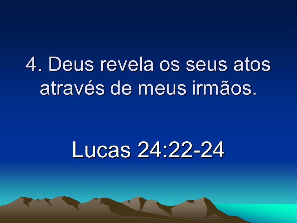 4. Deus revela os seus atos através de meus irmãos. Lucas 24:22-24