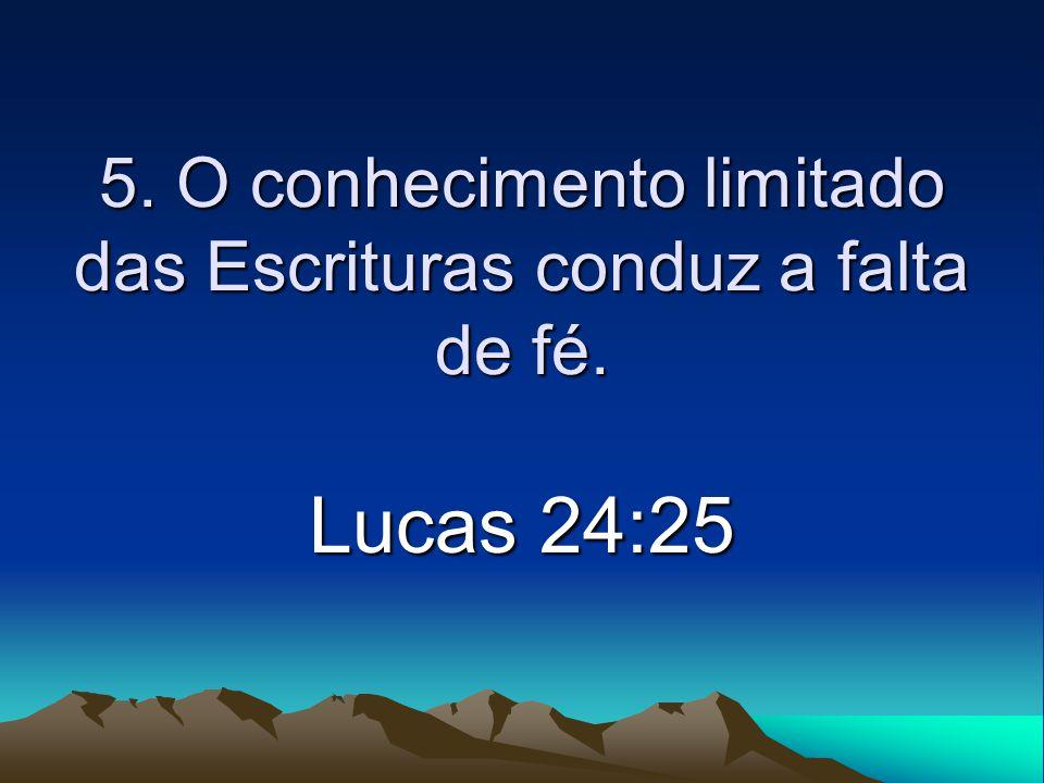5. O conhecimento limitado das Escrituras conduz a falta de fé. Lucas 24:25