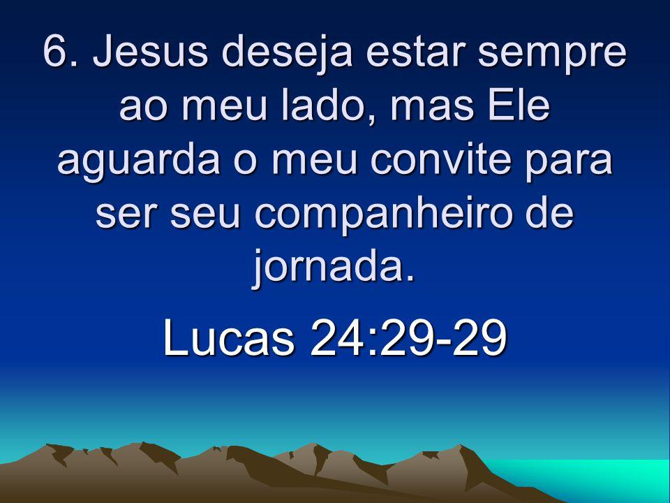 6. Jesus deseja estar sempre ao meu lado, mas Ele aguarda o meu convite para ser seu companheiro de jornada. Lucas 24:29-29
