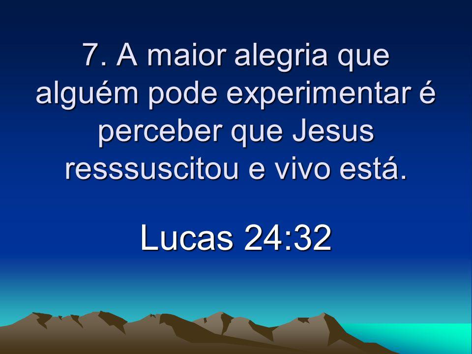 7. A maior alegria que alguém pode experimentar é perceber que Jesus resssuscitou e vivo está. Lucas 24:32