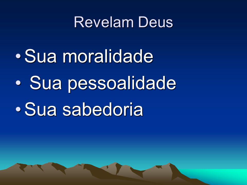 Revelam Deus Sua moralidadeSua moralidade Sua pessoalidade Sua pessoalidade Sua sabedoriaSua sabedoria