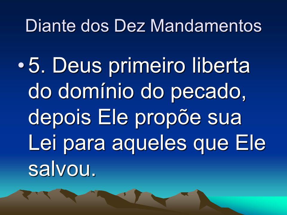Diante dos Dez Mandamentos 5. Deus primeiro liberta do domínio do pecado, depois Ele propõe sua Lei para aqueles que Ele salvou.5. Deus primeiro liber