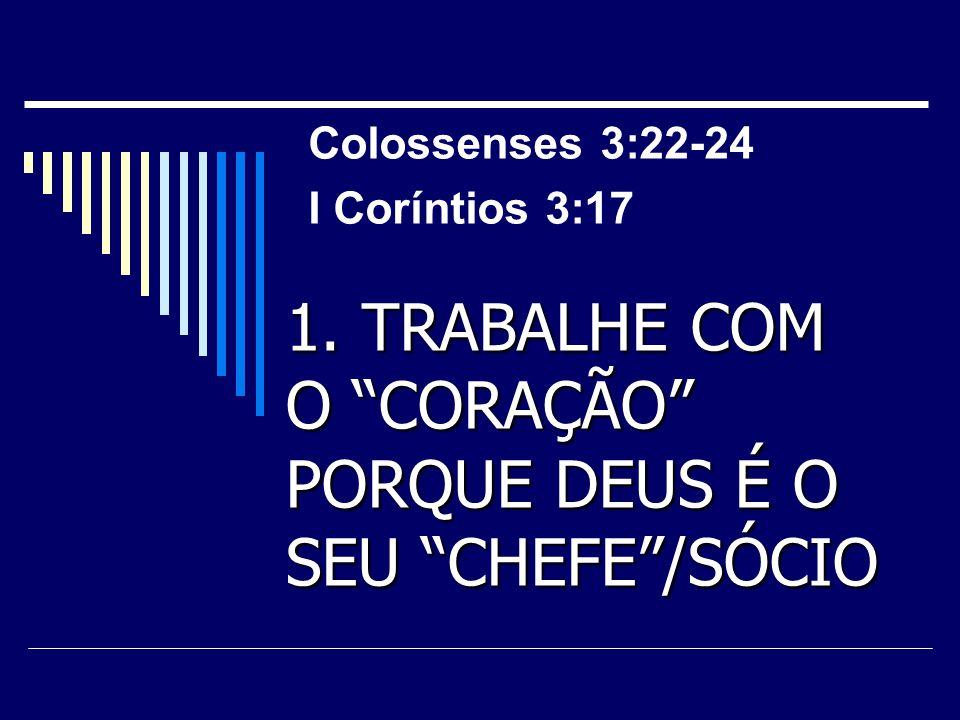 """1. TRABALHE COM O """"CORAÇÃO"""" PORQUE DEUS É O SEU """"CHEFE""""/SÓCIO Colossenses 3:22-24 I Coríntios 3:17"""