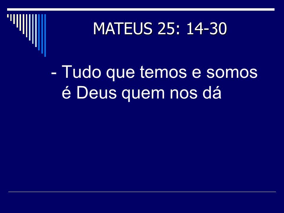 - Tudo que temos e somos é Deus quem nos dá MATEUS 25: 14-30