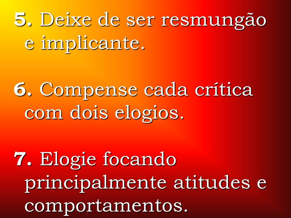 5. Deixe de ser resmungão e implicante. 6. Compense cada crítica com dois elogios. 7. Elogie focando principalmente atitudes e comportamentos.