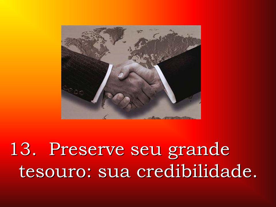 13. Preserve seu grande tesouro: sua credibilidade.