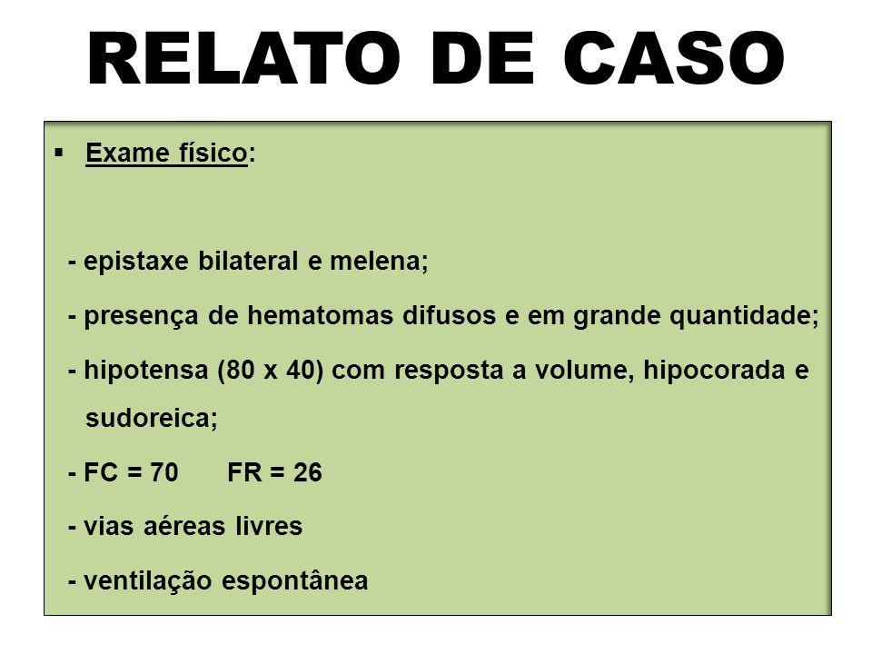 RELATO DE CASO  Exame físico: - epistaxe bilateral e melena; - presença de hematomas difusos e em grande quantidade; - hipotensa (80 x 40) com respos