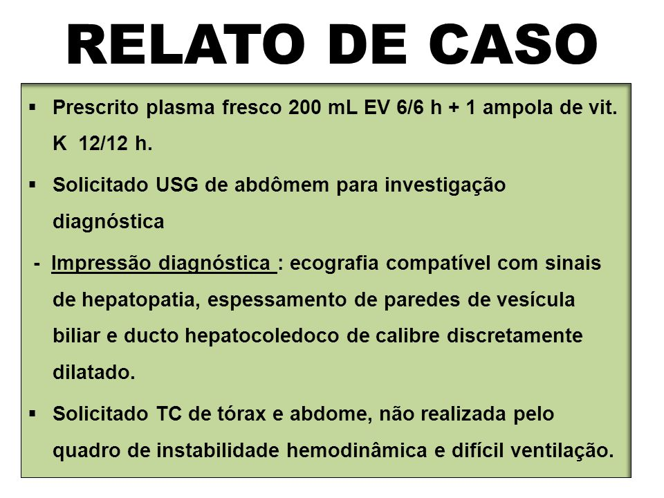 RELATO DE CASO  Prescrito plasma fresco 200 mL EV 6/6 h + 1 ampola de vit. K 12/12 h.  Solicitado USG de abdômem para investigação diagnóstica - Imp