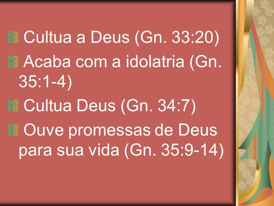 Cultua a Deus (Gn. 33:20) Acaba com a idolatria (Gn. 35:1-4) Cultua Deus (Gn. 34:7) Ouve promessas de Deus para sua vida (Gn. 35:9-14)