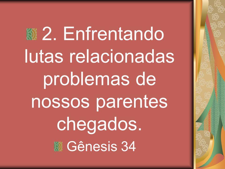 2. Enfrentando lutas relacionadas problemas de nossos parentes chegados. Gênesis 34
