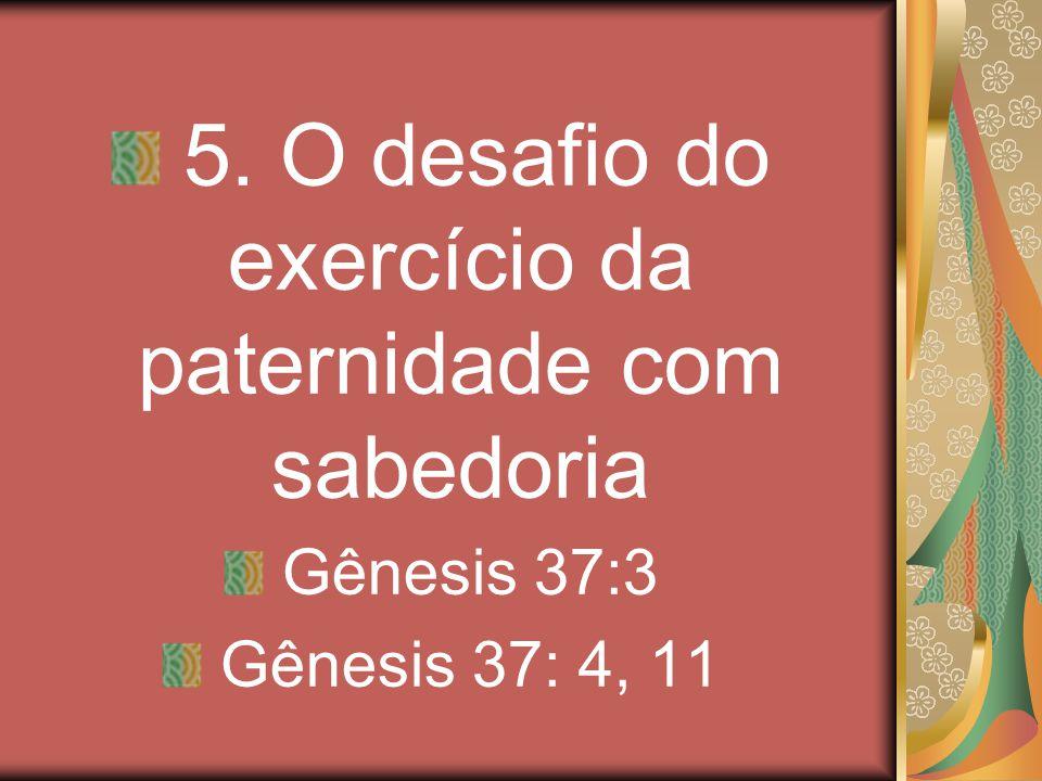 5. O desafio do exercício da paternidade com sabedoria Gênesis 37:3 Gênesis 37: 4, 11