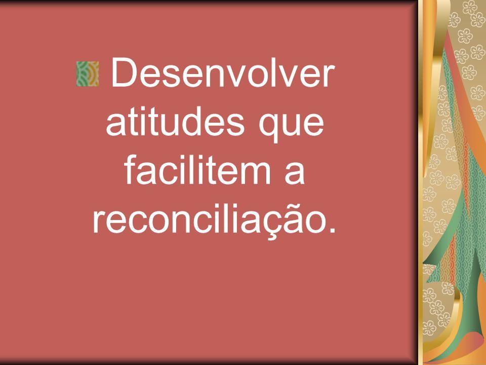 Desenvolver atitudes que facilitem a reconciliação.