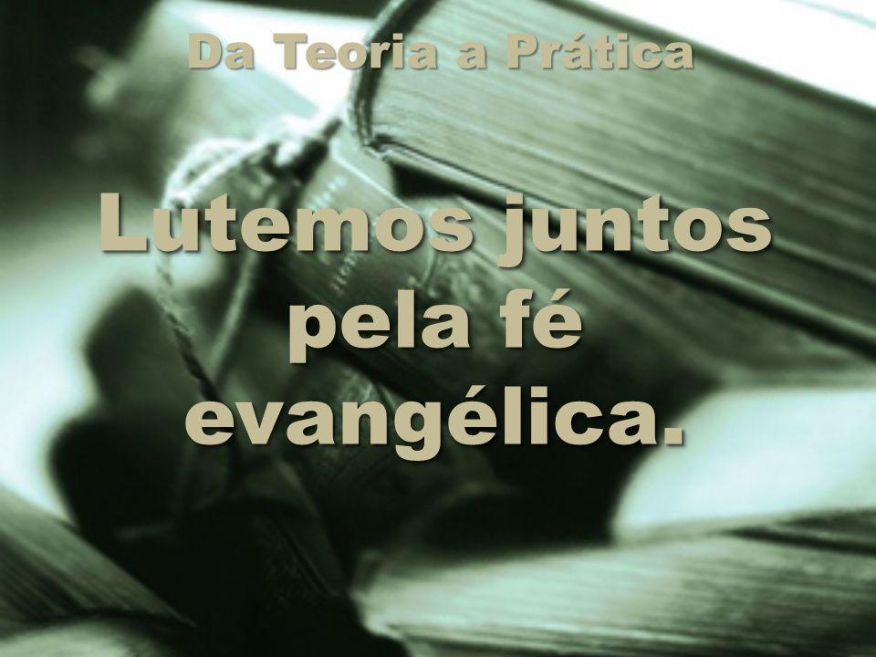 Da Teoria a Prática Lutemos juntos pela fé evangélica.