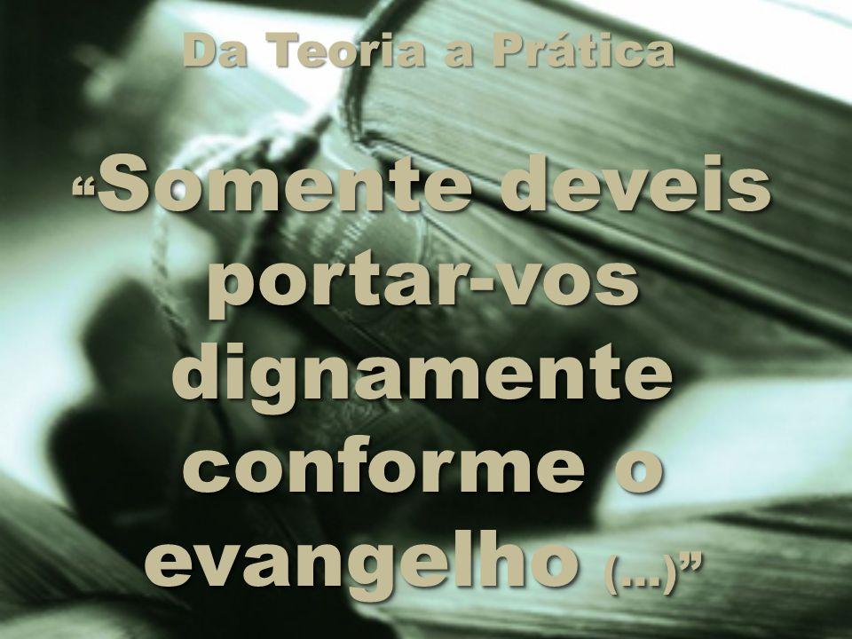 """Da Teoria a Prática """" Somente deveis portar-vos dignamente conforme o evangelho (...) """""""