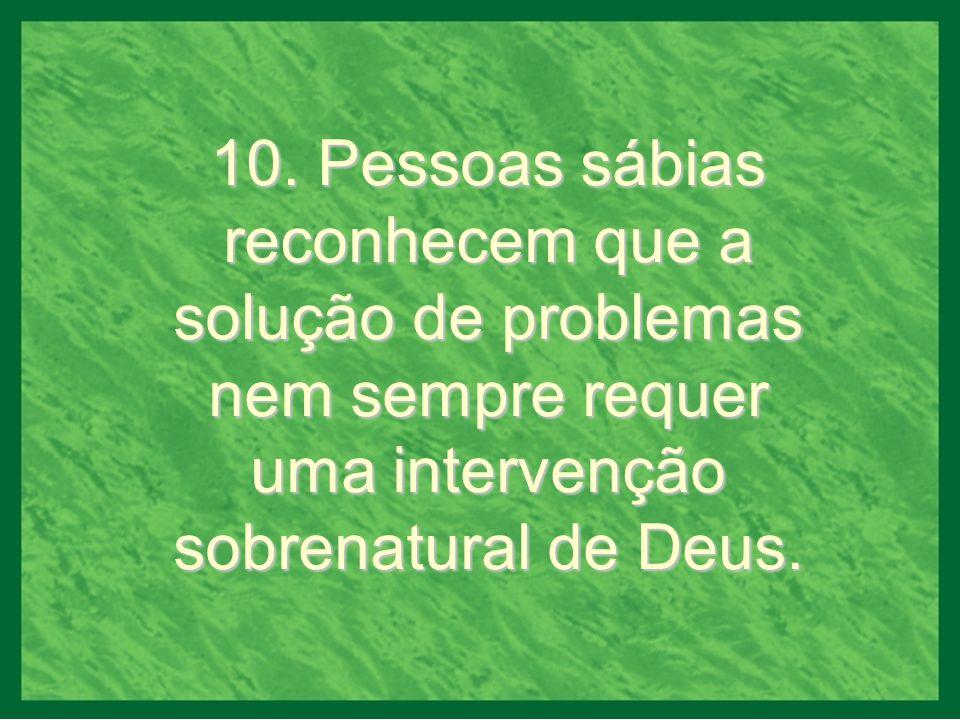 10. Pessoas sábias reconhecem que a solução de problemas nem sempre requer uma intervenção sobrenatural de Deus.