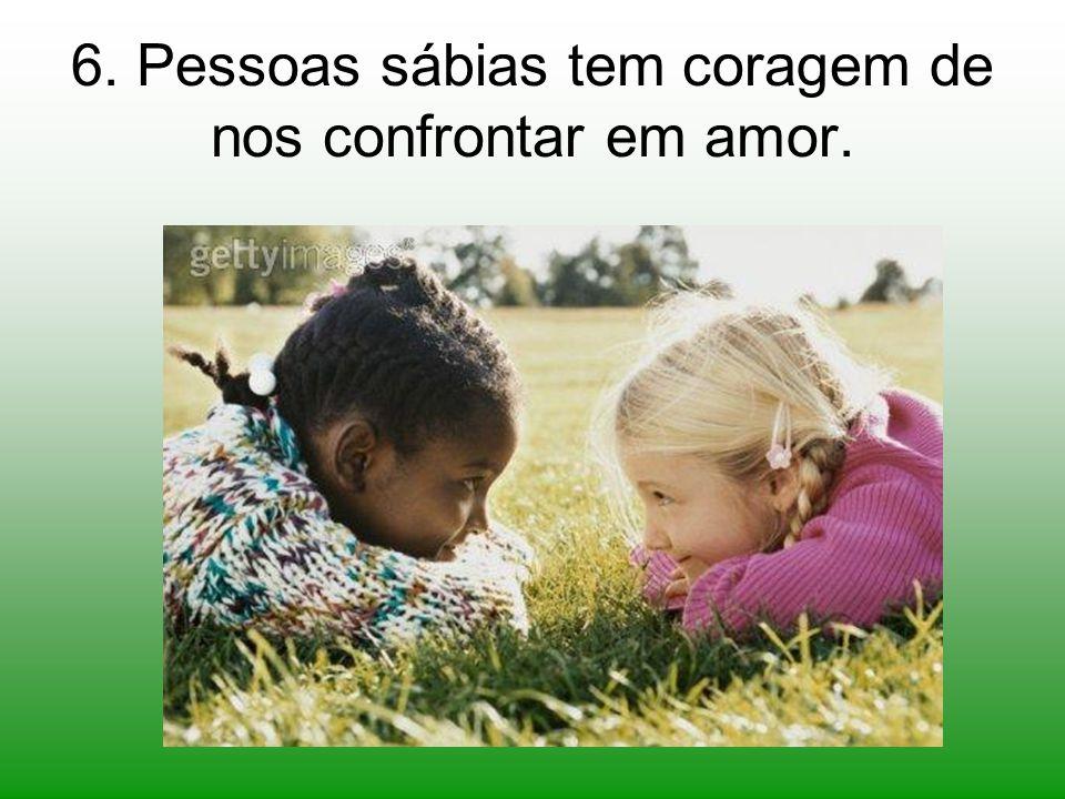 6. Pessoas sábias tem coragem de nos confrontar em amor.