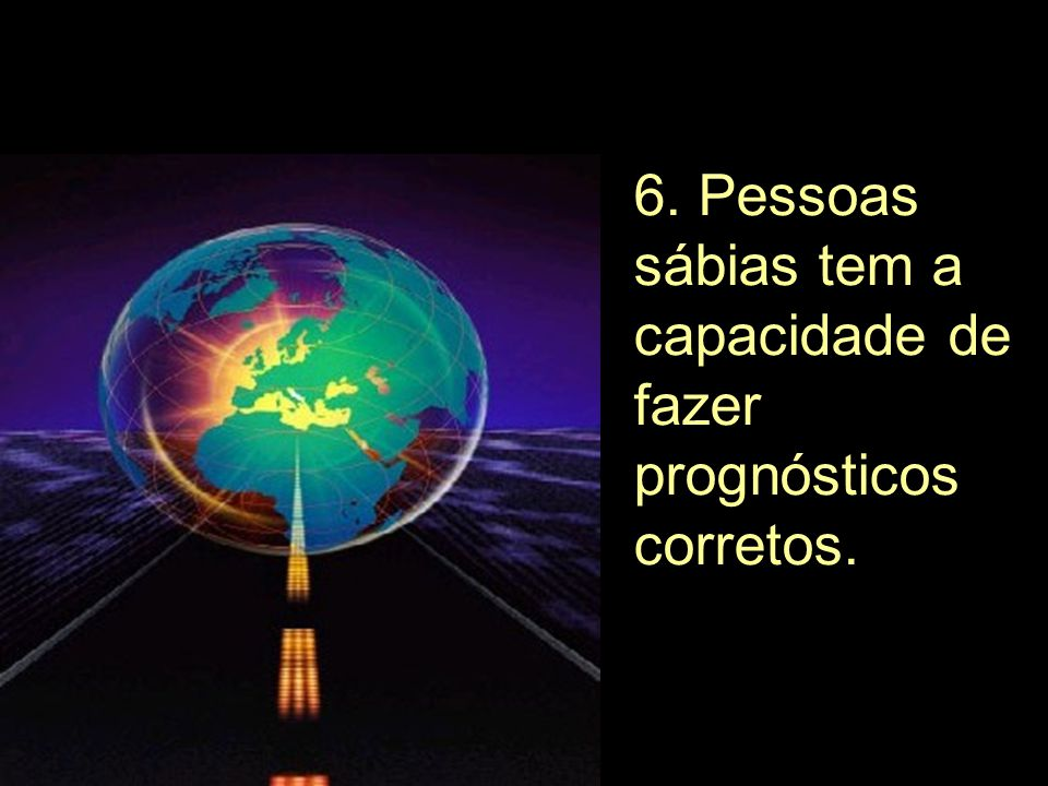 6. Pessoas sábias tem a capacidade de fazer prognósticos corretos.