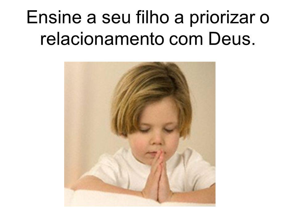 Ensine a seu filho a priorizar o relacionamento com Deus.