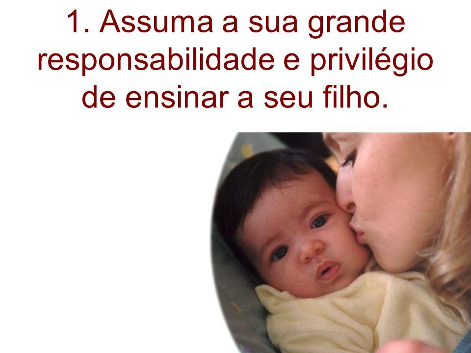 1. Assuma a sua grande responsabilidade e privilégio de ensinar a seu filho.