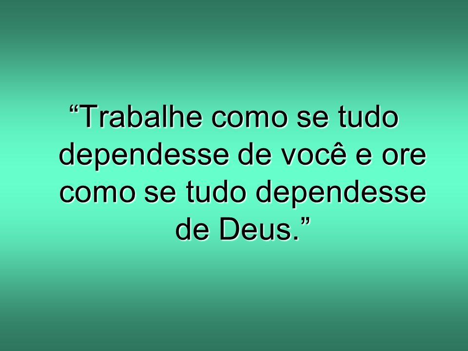"""""""Trabalhe como se tudo dependesse de você e ore como se tudo dependesse de Deus."""""""