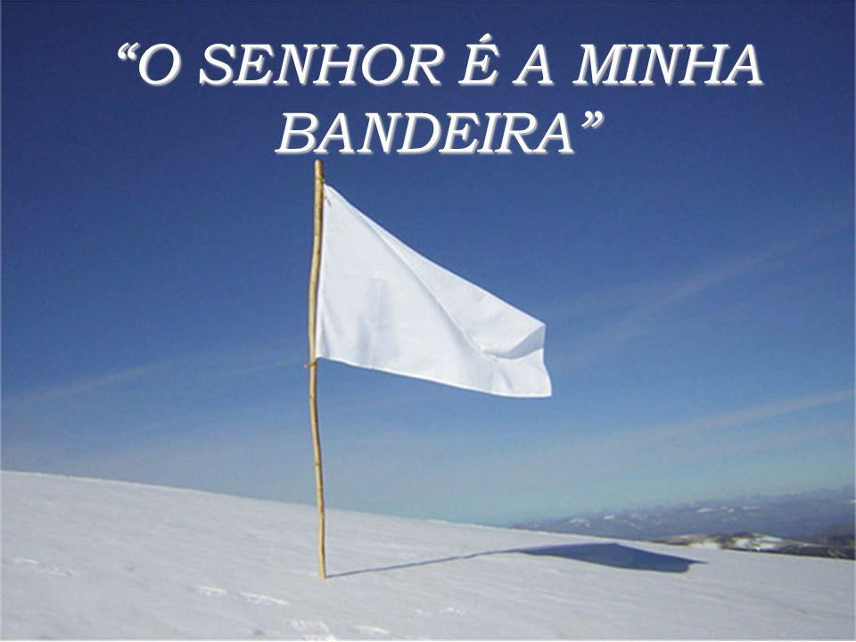 """""""O SENHOR É A MINHA BANDEIRA"""""""