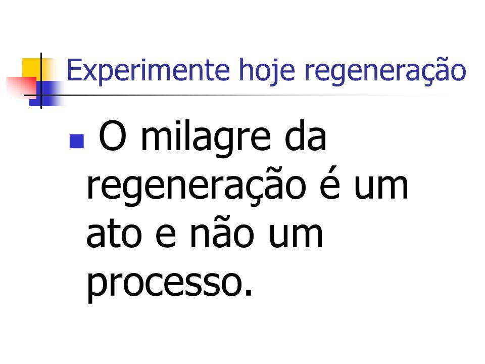 Experimente hoje regeneração O milagre da regeneração é um ato e não um processo.