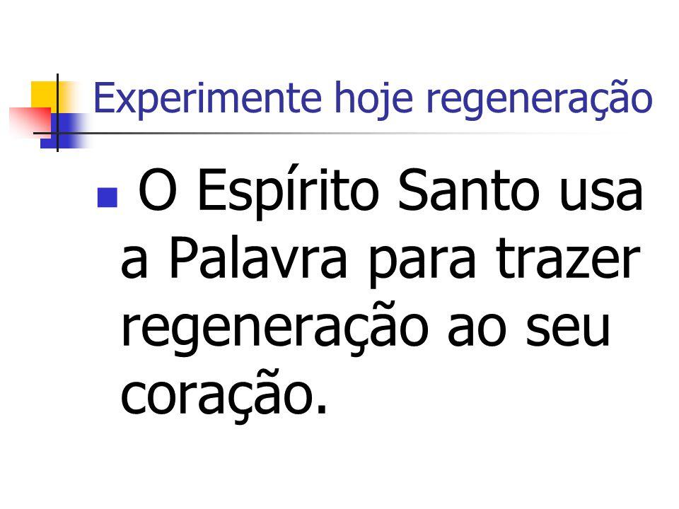 Experimente hoje regeneração O Espírito Santo usa a Palavra para trazer regeneração ao seu coração.