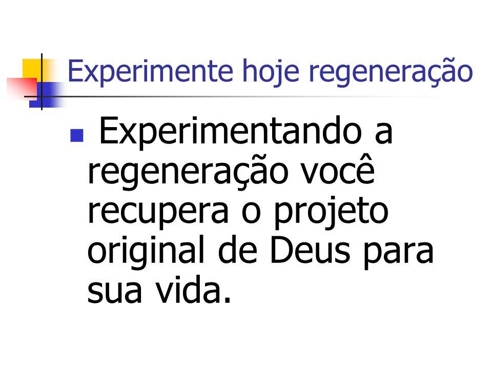 Experimente hoje regeneração Experimentando a regeneração você recupera o projeto original de Deus para sua vida.