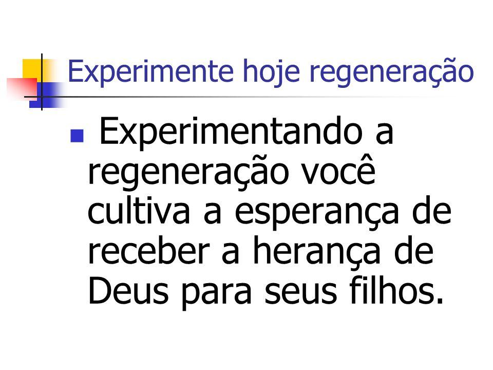 Experimente hoje regeneração Experimentando a regeneração você cultiva a esperança de receber a herança de Deus para seus filhos.