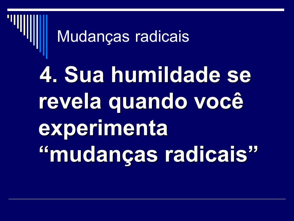 """Mudanças radicais 4. Sua humildade se revela quando você experimenta """"mudanças radicais"""" 4. Sua humildade se revela quando você experimenta """"mudanças"""