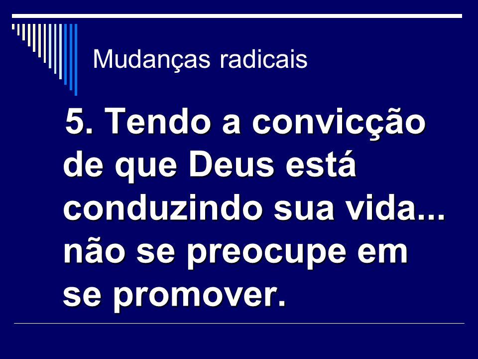 Mudanças radicais 5. Tendo a convicção de que Deus está conduzindo sua vida... não se preocupe em se promover. 5. Tendo a convicção de que Deus está c